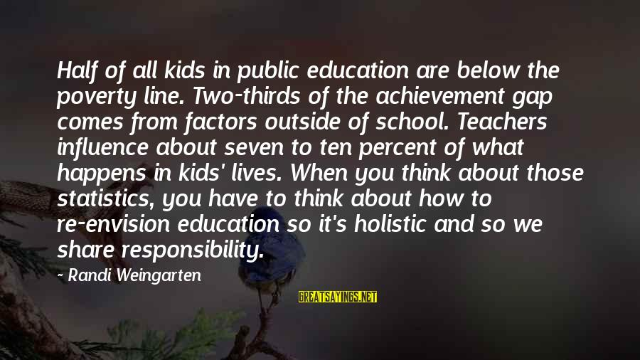 Achievement Gap Sayings By Randi Weingarten: Half of all kids in public education are below the poverty line. Two-thirds of the