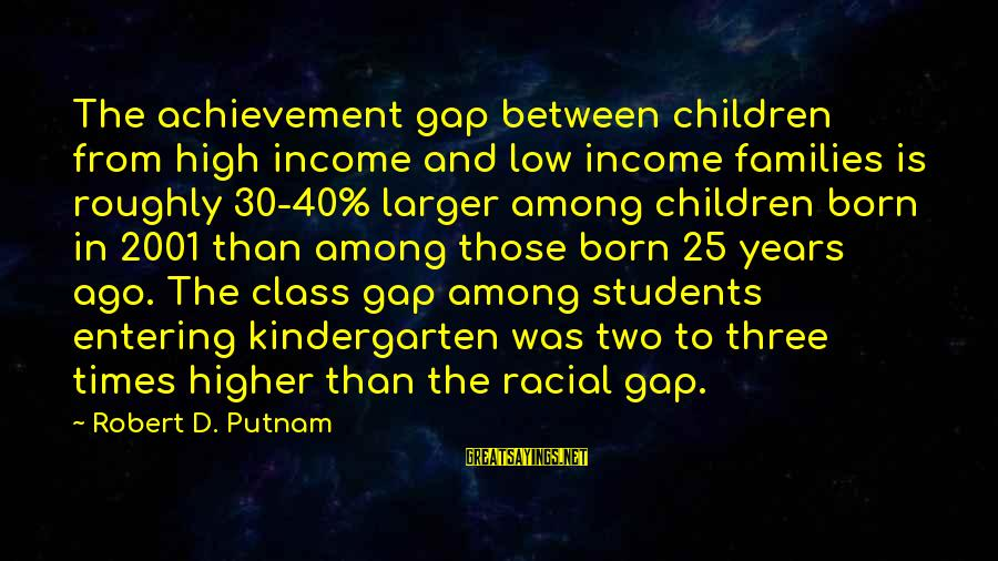 Achievement Gap Sayings By Robert D. Putnam: The achievement gap between children from high income and low income families is roughly 30-40%