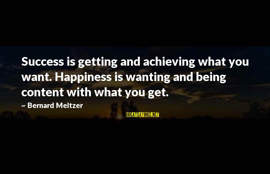 Achieving Happiness Sayings By Bernard Meltzer: Success is getting and achieving what you want. Happiness is wanting and being content with