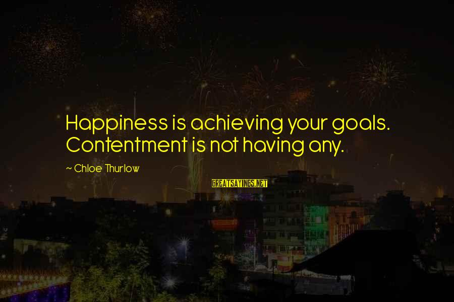 Achieving Happiness Sayings By Chloe Thurlow: Happiness is achieving your goals. Contentment is not having any.