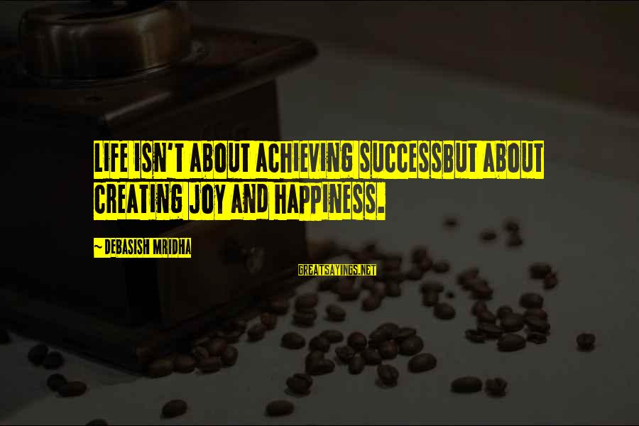 Achieving Happiness Sayings By Debasish Mridha: Life isn't about achieving successBut about creating joy and happiness.