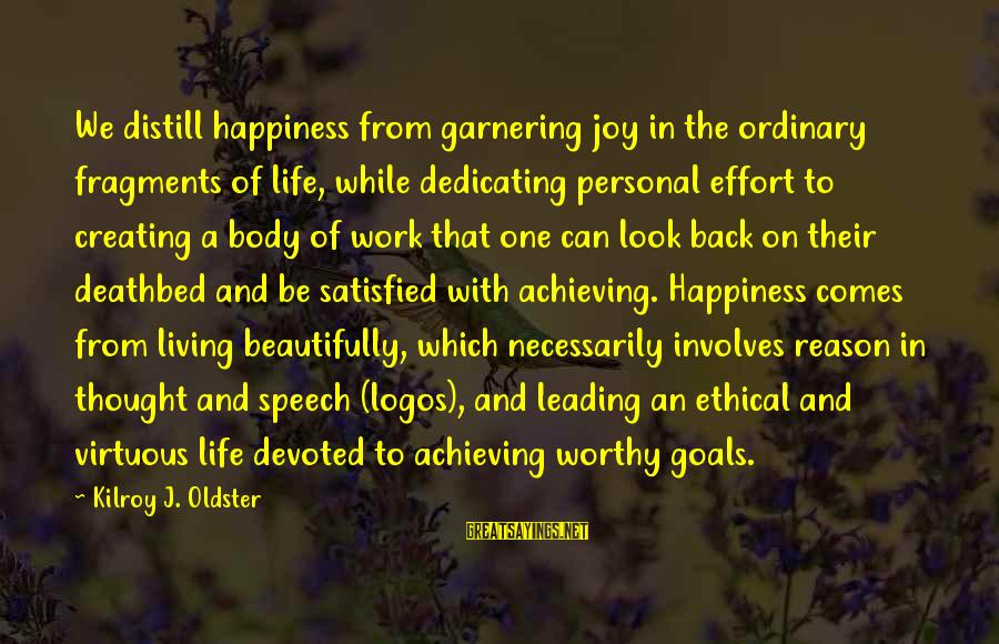 Achieving Happiness Sayings By Kilroy J. Oldster: We distill happiness from garnering joy in the ordinary fragments of life, while dedicating personal