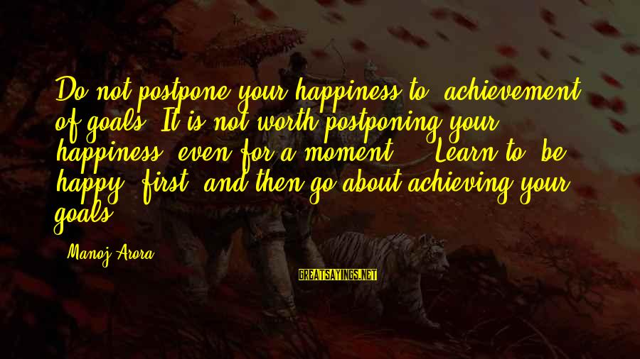 "Achieving Happiness Sayings By Manoj Arora: Do not postpone your happiness to ""achievement"" of goals. It is not worth postponing your"