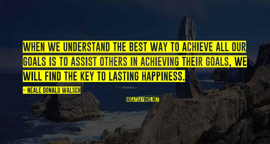 Achieving Happiness Sayings By Neale Donald Walsch: When we understand the best way to achieve all our goals is to assist others