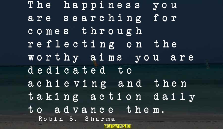 Achieving Happiness Sayings By Robin S. Sharma: The happiness you are searching for comes through reflecting on the worthy aims you are