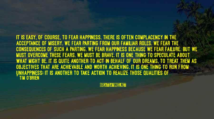 Achieving Happiness Sayings By Tim O'Brien: It is easy, of course, to fear happiness. There is often complacency in the acceptance