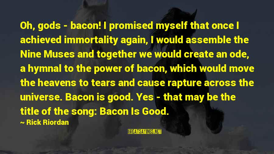 Across The Universe Song Sayings By Rick Riordan: Oh, gods - bacon! I promised myself that once I achieved immortality again, I would