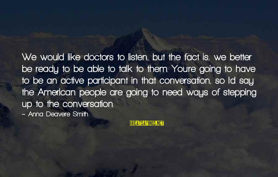 Active Participant Sayings By Anna Deavere Smith: We would like doctors to listen, but the fact is, we better be ready to