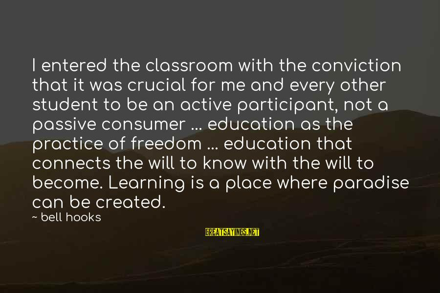 Active Participant Sayings By Bell Hooks: I entered the classroom with the conviction that it was crucial for me and every
