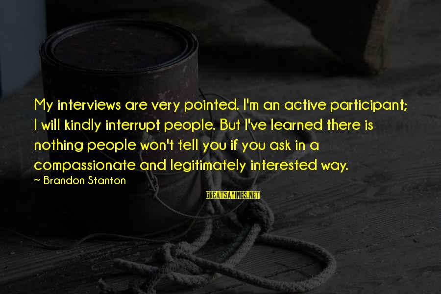 Active Participant Sayings By Brandon Stanton: My interviews are very pointed. I'm an active participant; I will kindly interrupt people. But