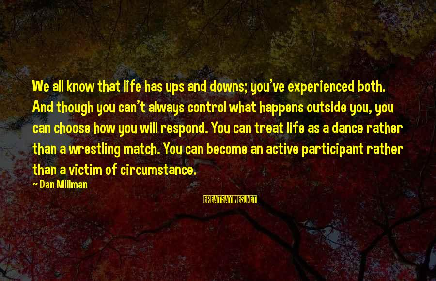 Active Participant Sayings By Dan Millman: We all know that life has ups and downs; you've experienced both. And though you