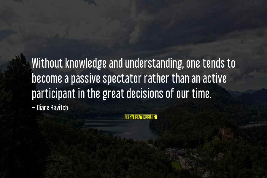 Active Participant Sayings By Diane Ravitch: Without knowledge and understanding, one tends to become a passive spectator rather than an active