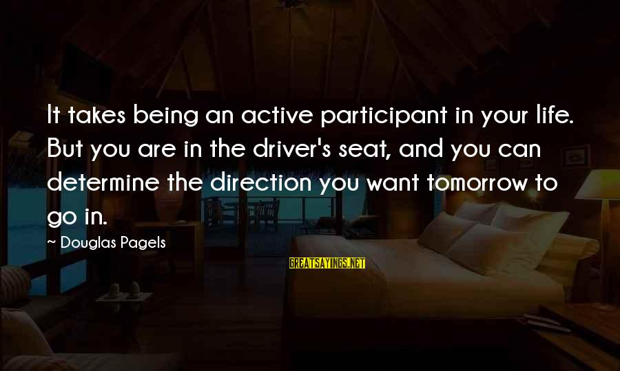 Active Participant Sayings By Douglas Pagels: It takes being an active participant in your life. But you are in the driver's