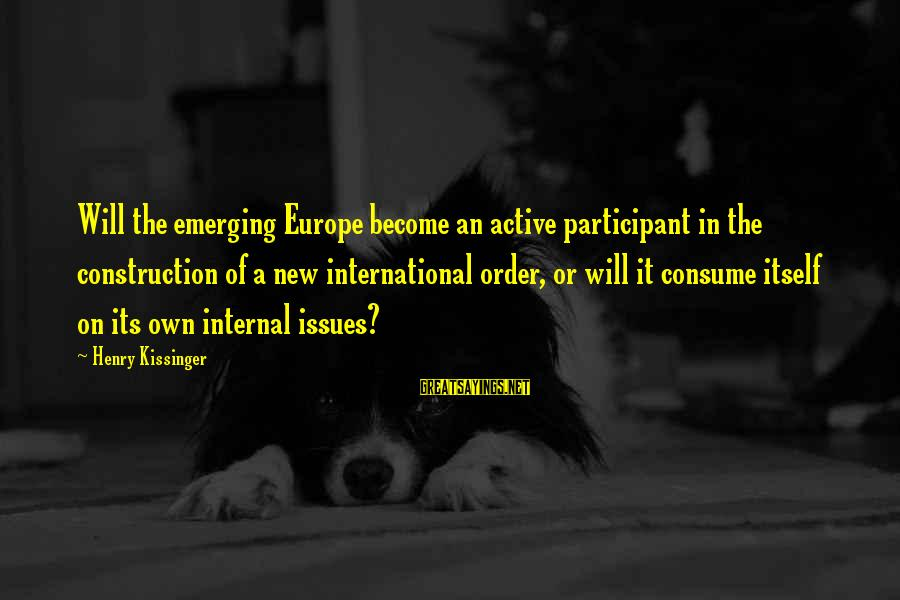 Active Participant Sayings By Henry Kissinger: Will the emerging Europe become an active participant in the construction of a new international