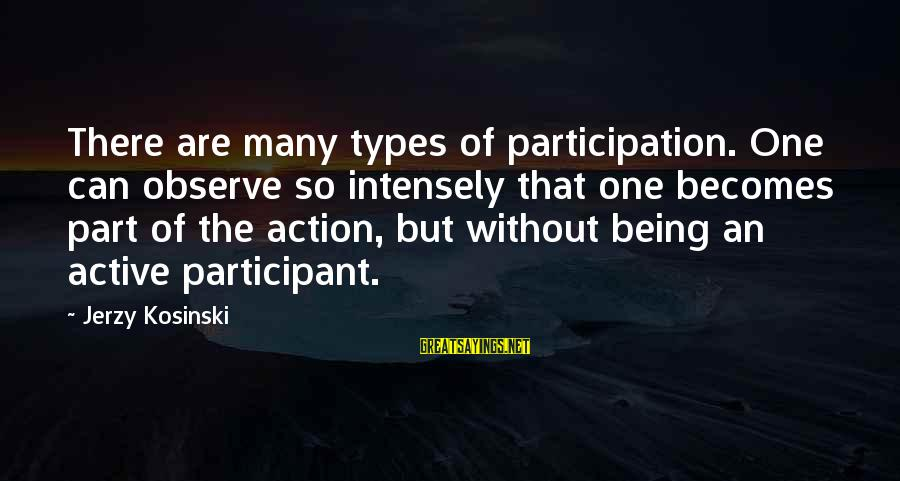 Active Participant Sayings By Jerzy Kosinski: There are many types of participation. One can observe so intensely that one becomes part