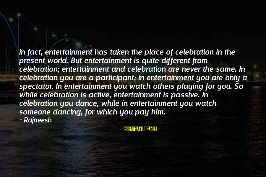 Active Participant Sayings By Rajneesh: In fact, entertainment has taken the place of celebration in the present world. But entertainment