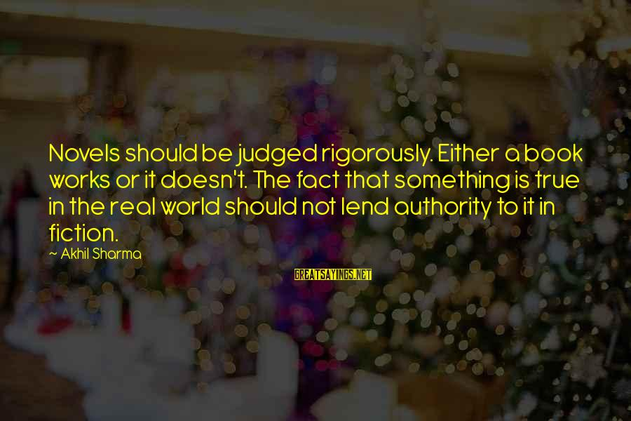Actualizers Sayings By Akhil Sharma: Novels should be judged rigorously. Either a book works or it doesn't. The fact that