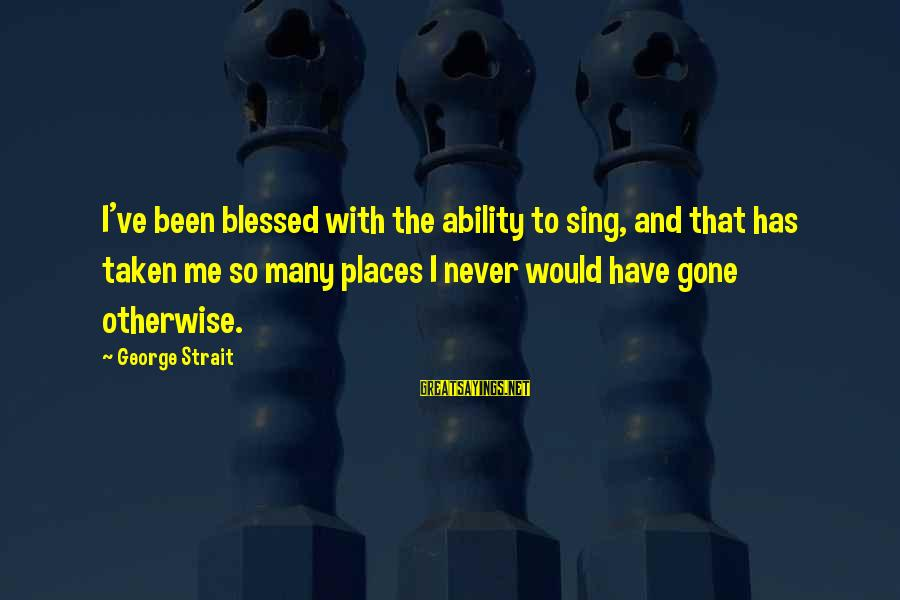 Actualizers Sayings By George Strait: I've been blessed with the ability to sing, and that has taken me so many