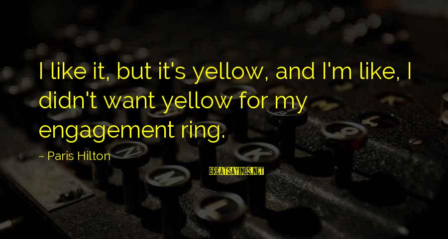 Actualizers Sayings By Paris Hilton: I like it, but it's yellow, and I'm like, I didn't want yellow for my