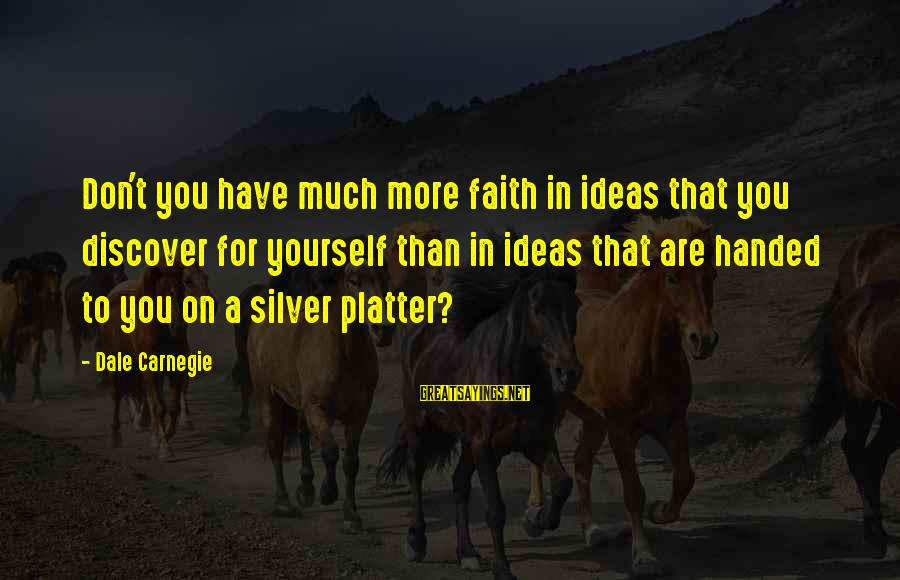 Acutally Sayings By Dale Carnegie: Don't you have much more faith in ideas that you discover for yourself than in