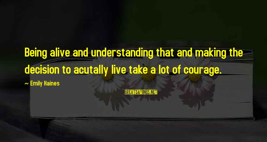 Acutally Sayings By Emily Haines: Being alive and understanding that and making the decision to acutally live take a lot