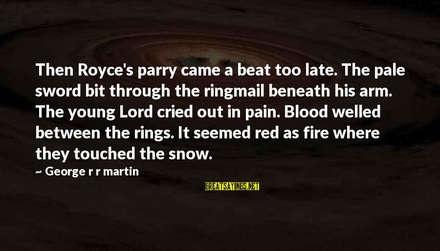 Acutally Sayings By George R R Martin: Then Royce's parry came a beat too late. The pale sword bit through the ringmail