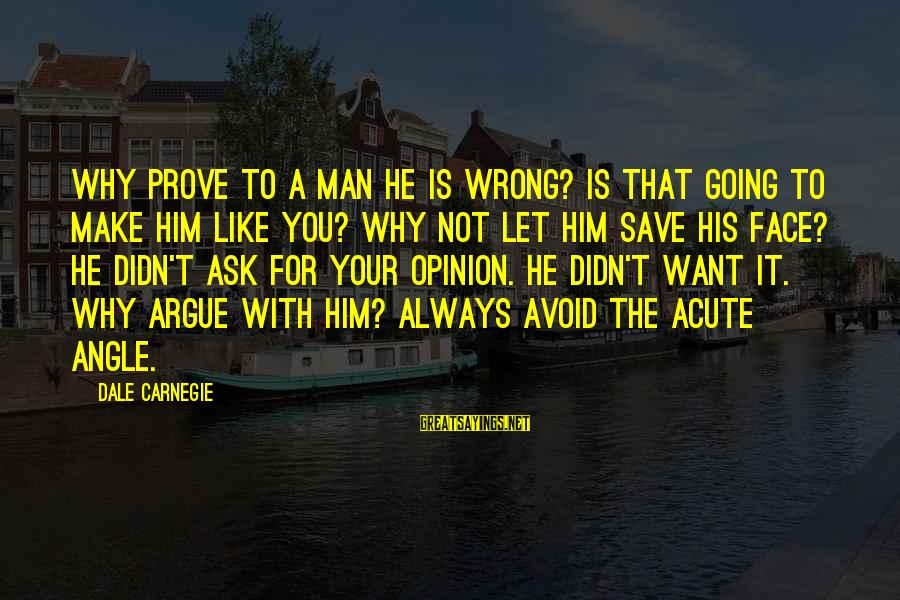 Acute Angle Sayings By Dale Carnegie: Why prove to a man he is wrong? Is that going to make him like