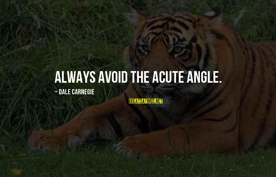 Acute Angle Sayings By Dale Carnegie: Always avoid the acute angle.