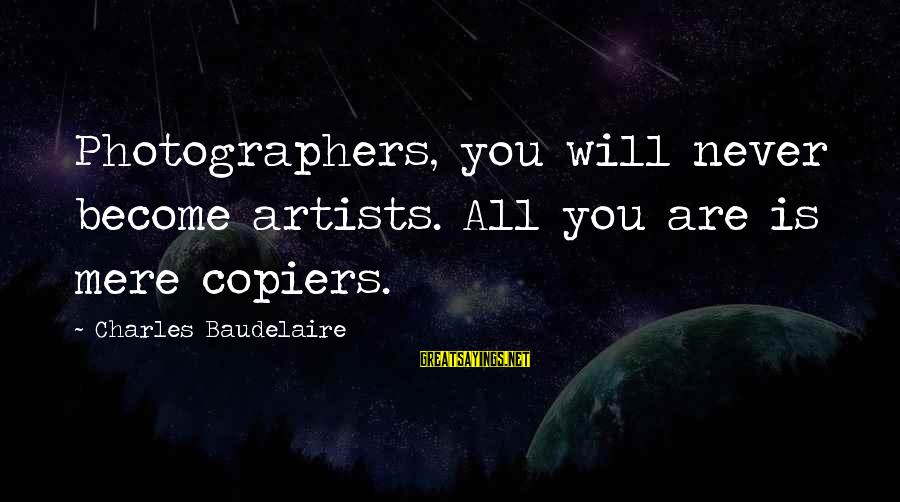 Adam And Eve Rib Sayings By Charles Baudelaire: Photographers, you will never become artists. All you are is mere copiers.