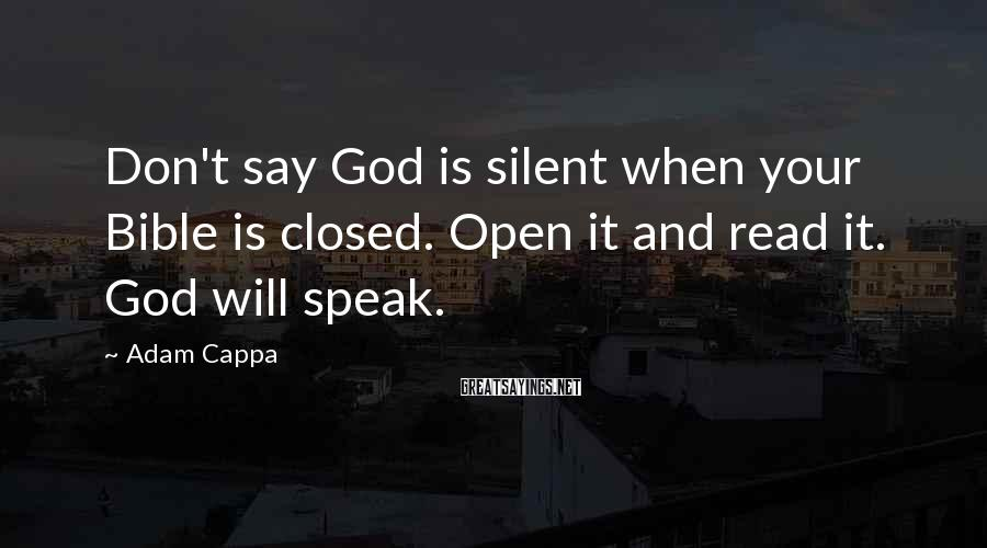 Adam Cappa Sayings: Don't say God is silent when your Bible is closed. Open it and read it.