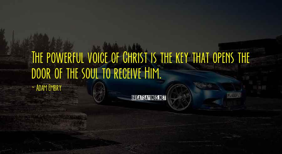 Adam Embry Sayings: The powerful voice of Christ is the key that opens the door of the soul