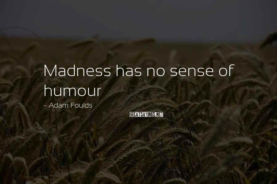 Adam Foulds Sayings: Madness has no sense of humour