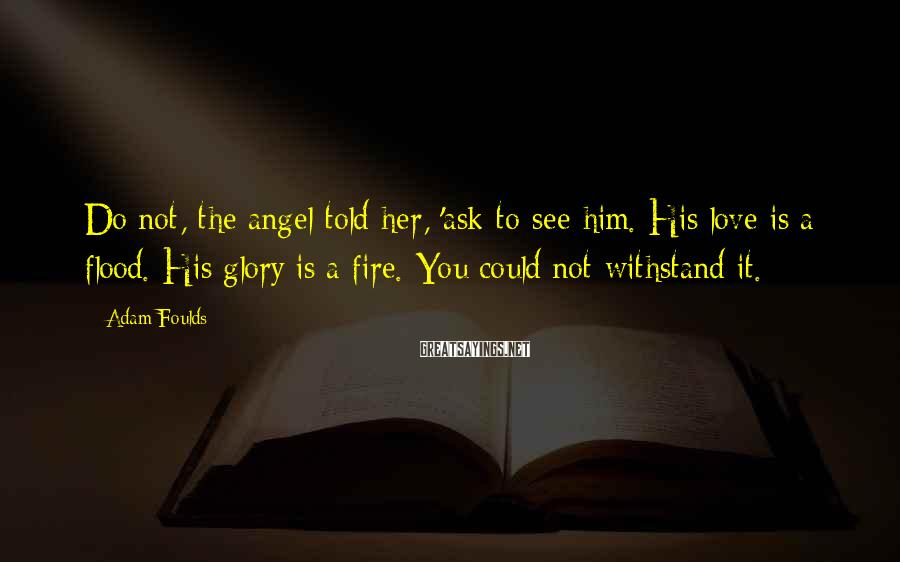 Adam Foulds Sayings: Do not, the angel told her, 'ask to see him. His love is a flood.