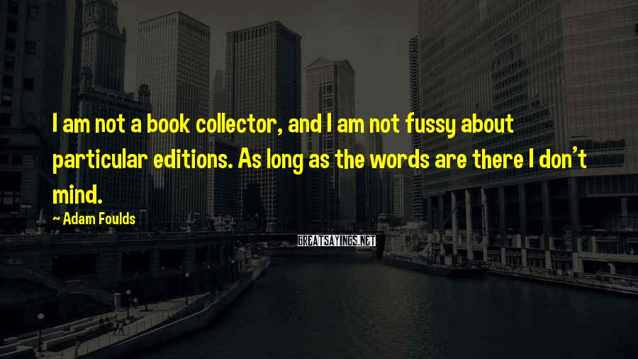 Adam Foulds Sayings: I am not a book collector, and I am not fussy about particular editions. As
