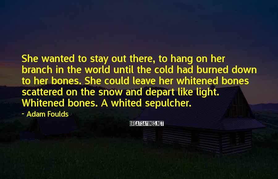Adam Foulds Sayings: She wanted to stay out there, to hang on her branch in the world until