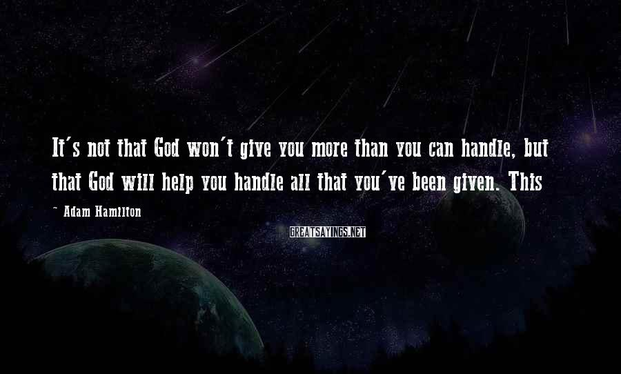 Adam Hamilton Sayings: It's not that God won't give you more than you can handle, but that God