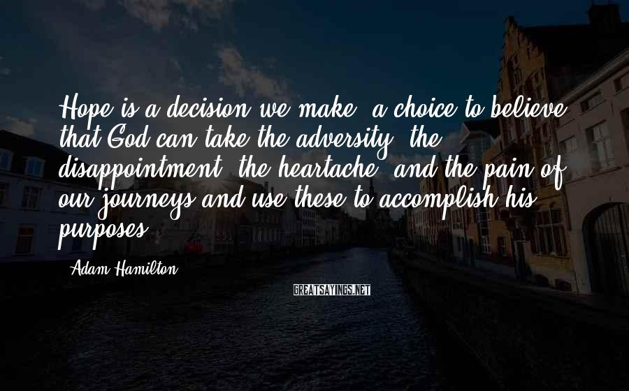 Adam Hamilton Sayings: Hope is a decision we make, a choice to believe that God can take the