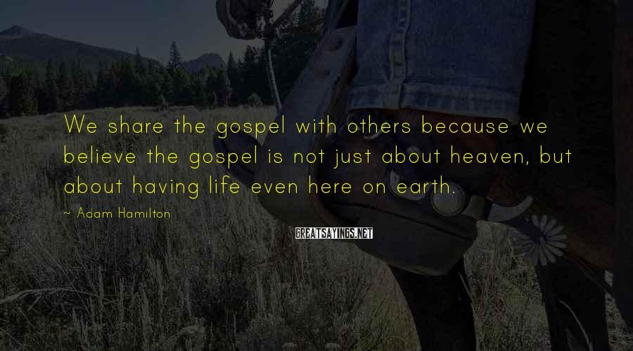 Adam Hamilton Sayings: We share the gospel with others because we believe the gospel is not just about