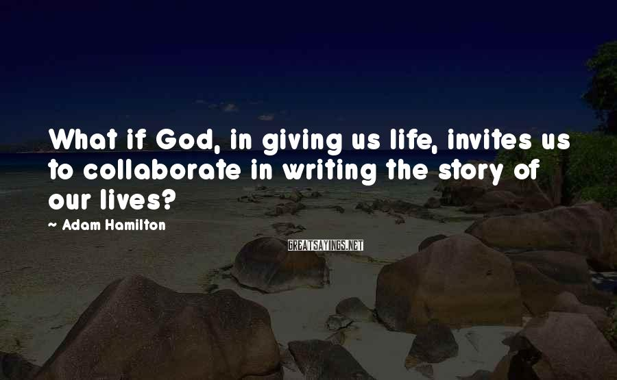 Adam Hamilton Sayings: What if God, in giving us life, invites us to collaborate in writing the story