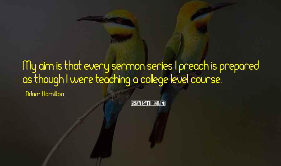 Adam Hamilton Sayings: My aim is that every sermon series I preach is prepared as though I were