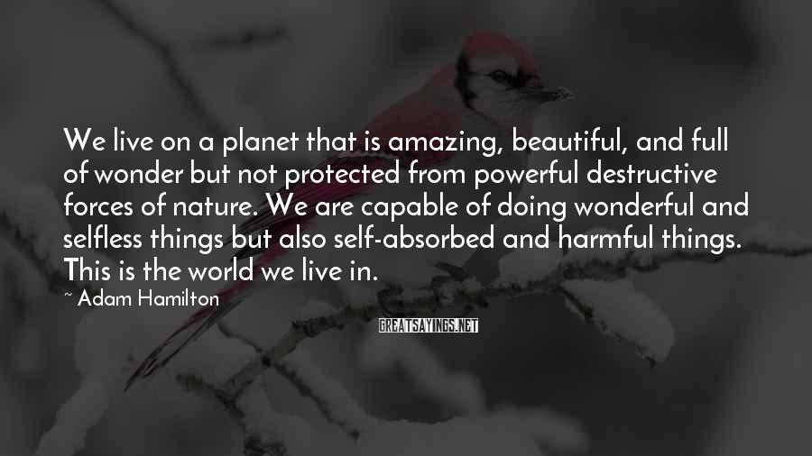 Adam Hamilton Sayings: We live on a planet that is amazing, beautiful, and full of wonder but not