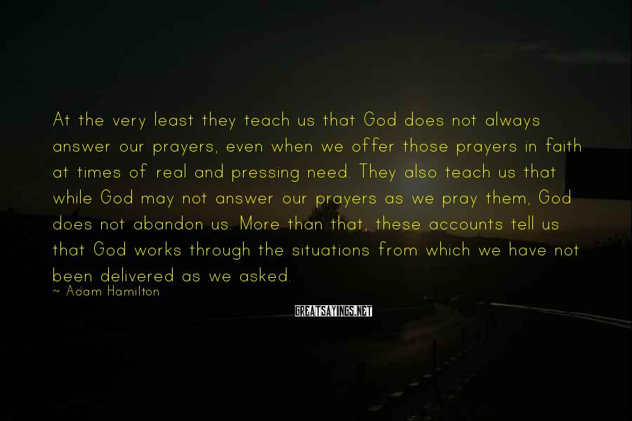 Adam Hamilton Sayings: At the very least they teach us that God does not always answer our prayers,