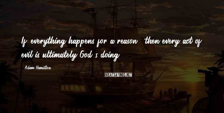 Adam Hamilton Sayings: If 'everything happens for a reason,' then every act of evil is ultimately God's doing.