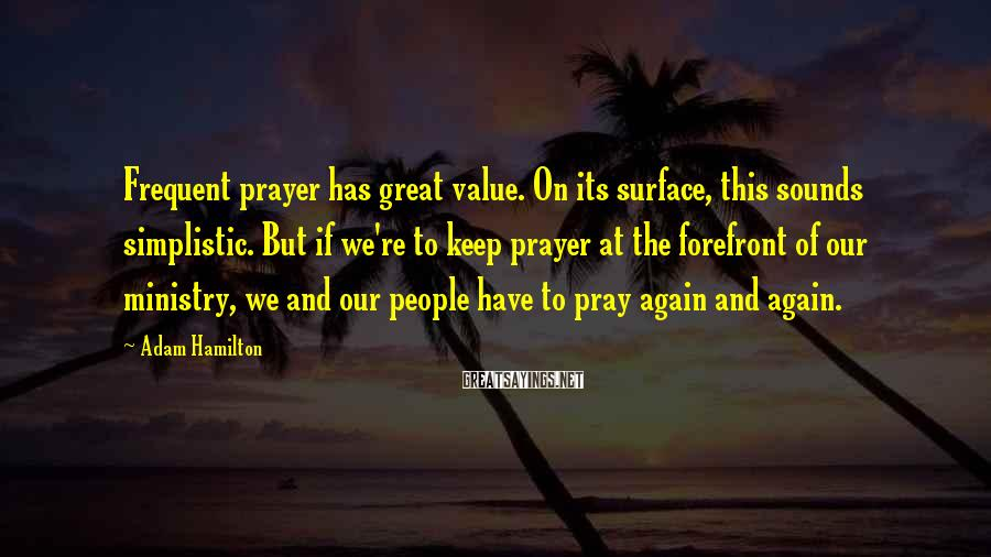 Adam Hamilton Sayings: Frequent prayer has great value. On its surface, this sounds simplistic. But if we're to