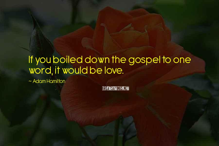Adam Hamilton Sayings: If you boiled down the gospel to one word, it would be love.