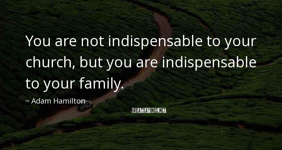 Adam Hamilton Sayings: You are not indispensable to your church, but you are indispensable to your family.