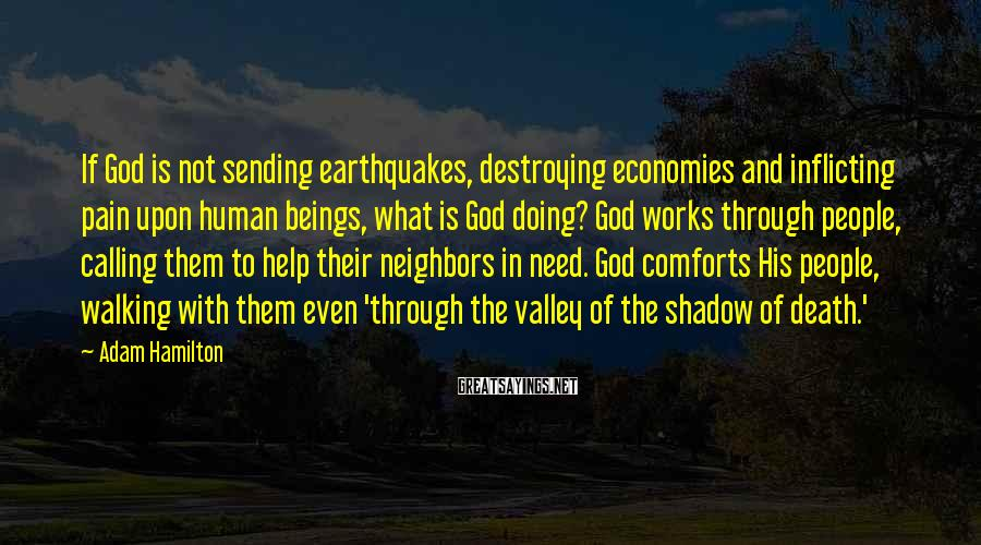 Adam Hamilton Sayings: If God is not sending earthquakes, destroying economies and inflicting pain upon human beings, what