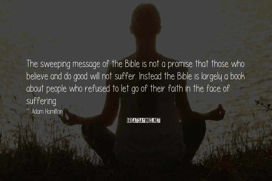 Adam Hamilton Sayings: The sweeping message of the Bible is not a promise that those who believe and
