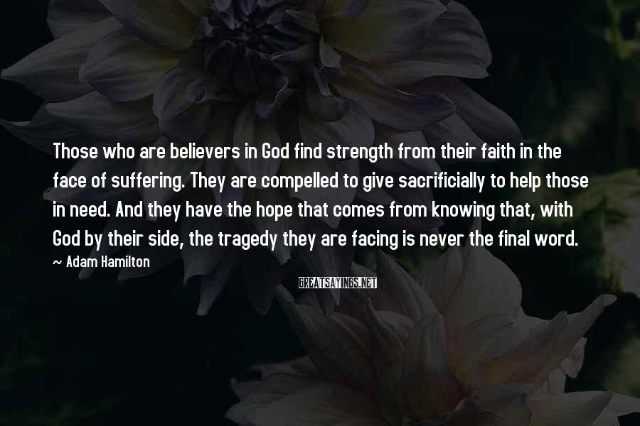 Adam Hamilton Sayings: Those who are believers in God find strength from their faith in the face of