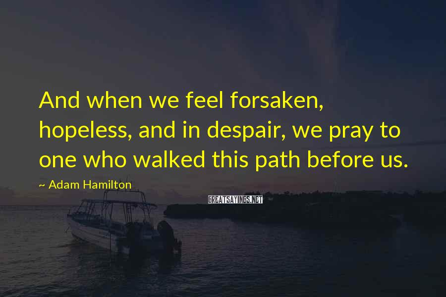 Adam Hamilton Sayings: And when we feel forsaken, hopeless, and in despair, we pray to one who walked